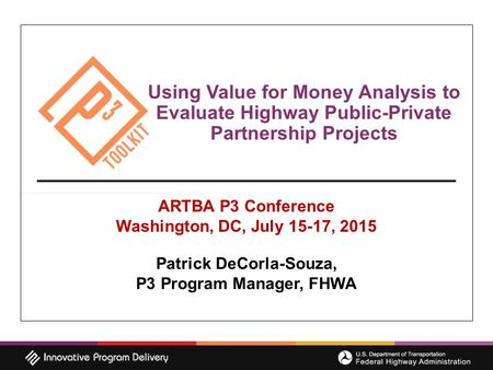 Using Value for Money Analysis to Evaluate Highway Public-Private Partnership Projects ARTBA P3 Conference Washington, DC, July 15-17, 2015 Patrick DeCorla-Souza,