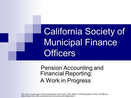 California Society of Municipal Finance Officers Pension Accounting and Financial Reporting: A Work in Progress The views expressed in this presentation.