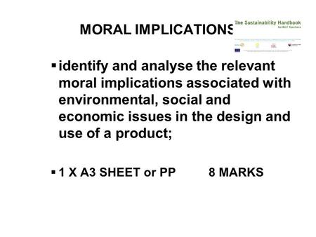 MORAL IMPLICATIONS  identify and analyse the relevant moral implications associated with environmental, social and economic issues <strong>in</strong> the design and use.