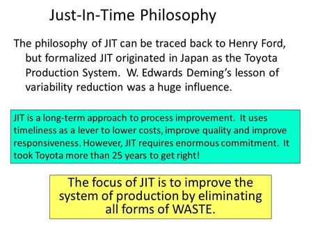 The philosophy of JIT can be traced back to Henry Ford, but formalized JIT originated in Japan as the Toyota Production System. W. Edwards Deming's lesson.