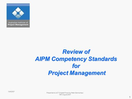 13/8/2007 Presented to ACT Chapter Forum by Peter Dechaineux 15th August 2007 1 Review of AIPM Competency Standards for Project Management.