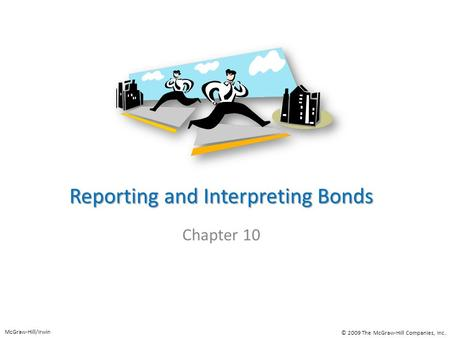 Reporting and Interpreting Bonds Chapter 10 McGraw-Hill/Irwin © 2009 The McGraw-Hill Companies, Inc.