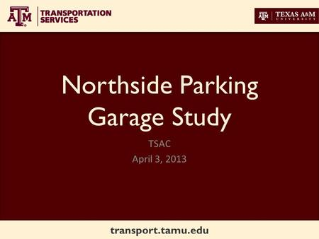Transport.tamu.edu Northside Parking Garage Study TSAC April 3, 2013.