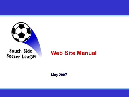 Web Site Manual May 2007. The Southside SL Web Site Overview The SSSL will rely extensively on their web site to operate We need all teams to play their.