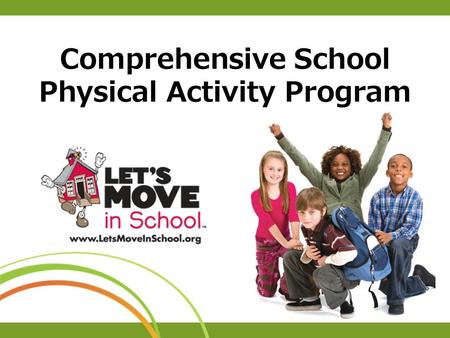 Comprehensive School Physical Activity Program. Let's Move in School Goal To ensure that every school provides a comprehensive school physical activity.