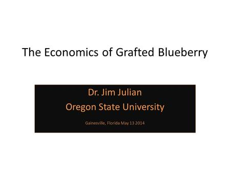 The Economics of Grafted Blueberry Dr. Jim Julian Oregon State University Gainesville, Florida May 13 2014.