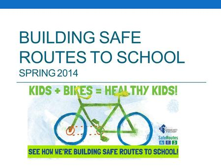 BUILDING SAFE ROUTES TO SCHOOL SPRING 2014. Goals of Safe Routes To School Create opportunities and increase the number of children who actively commute.