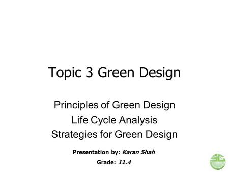 Topic 3 Green Design Principles of Green Design Life Cycle Analysis Strategies for Green Design Presentation by: Karan Shah Grade: 11.4.
