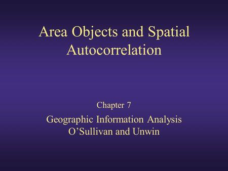 Area Objects and Spatial Autocorrelation Chapter 7 Geographic Information Analysis O'Sullivan and Unwin.