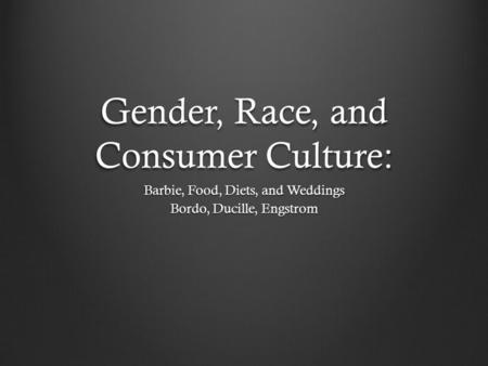 Gender, Race, and Consumer Culture: Barbie, Food, Diets, and Weddings Bordo, Ducille, Engstrom.