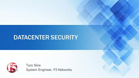 Turo Siira System Engineer, F5 Networks DATACENTER SECURITY.