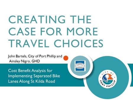 CREATING THE CASE FOR MORE TRAVEL CHOICES John Bartels, City of Port Phillip and Ainsley Nigro, GHD Cost Benefit Analysis for Implementing Separated Bike.