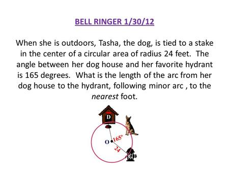 BELL RINGER 1/30/12 When she is outdoors, Tasha, the dog, is tied to a stake in the center of a circular area of radius 24 feet. The angle between her.