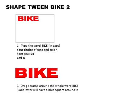 SHAPE TWEEN BIKE 2 1. Type the word BIKE (in caps) Your choice of font and color Font size: 94 Ctrl-B 2. Drag a frame around the whole word BIKE (Each.