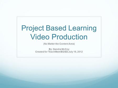 Project Based Learning Video Production (No Matter the Content Area) By: Sandra McCoy Created for TeachMeet BGISD July 19, 2012.