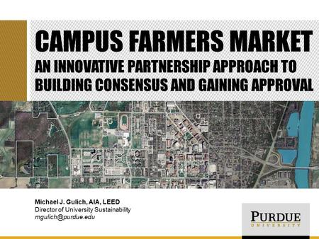 CAMPUS FARMERS MARKET AN INNOVATIVE PARTNERSHIP APPROACH TO BUILDING CONSENSUS AND GAINING APPROVAL Michael J. Gulich, AIA, LEED Director of University.
