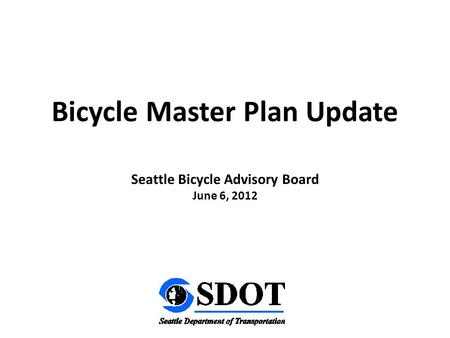 Seattle Bicycle Advisory Board June 6, 2012 Bicycle Master Plan Update.