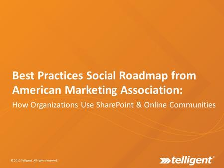 Best Practices Social Roadmap from American Marketing Association: How Organizations Use SharePoint & Online Communities © 2012 Telligent. All rights reserved.