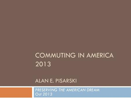 COMMUTING IN AMERICA 2013 ALAN E. PISARSKI PRESERVING THE AMERICAN DREAM Oct 2013.