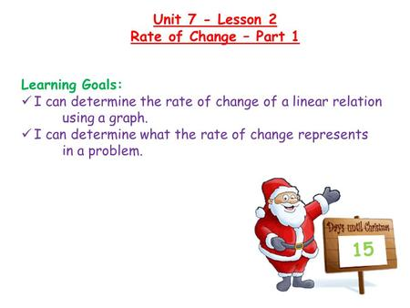 Unit 7 - Lesson 2 Rate of Change – Part 1 15 Learning Goals: I can determine the rate of change of a linear relation using a graph. I can determine what.