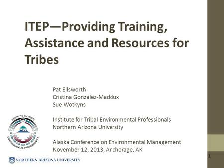 1 ITEP—Providing Training, Assistance and Resources for Tribes Pat Ellsworth Cristina Gonzalez-Maddux Sue Wotkyns Institute for Tribal Environmental Professionals.