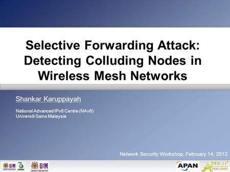 Selective Forwarding Attack: Detecting Colluding Nodes in Wireless Mesh Networks Shankar Karuppayah Network Security Workshop, February 14, 2012 National.