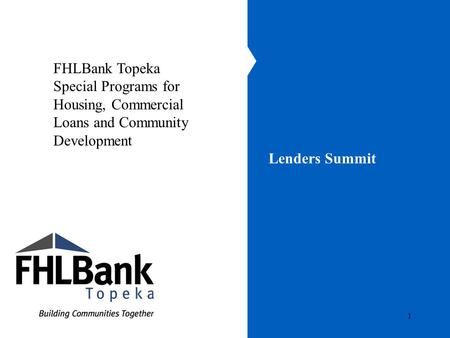 1 Lenders Summit FHLBank Topeka Special Programs for Housing, Commercial Loans and Community Development.