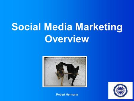 Social Media Marketing Overview Robert Hermann. Who am I… My name is Robert Hermann Founder and CEO of Good Doggy Marketing I learned online marketing.