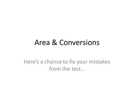 Area & Conversions Here's a chance to fix your mistakes from the test…