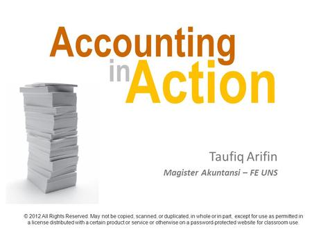 Accounting Taufiq Arifin © 2012 All Rights Reserved. May not be copied, scanned, or duplicated, in whole or in part, except for use as permitted in a license.