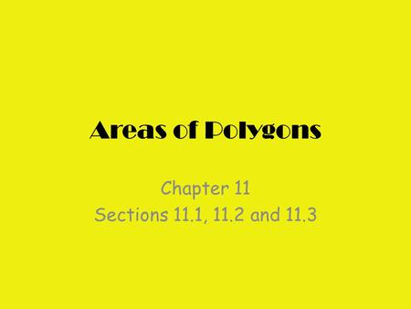 Areas of Polygons Chapter 11 Sections 11.1, 11.2 and 11.3.