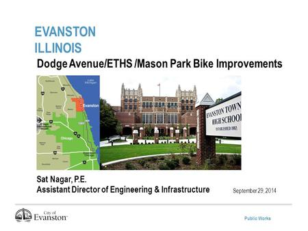Public Works EVANSTON ILLINOIS September 29, 2014 Dodge Avenue/ETHS /Mason Park Bike Improvements Project Sat Nagar, P.E. Assistant Director of Engineering.