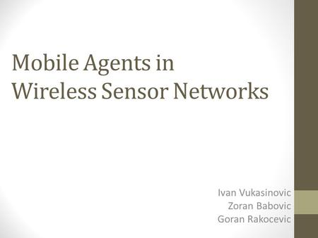 Mobile Agents in Wireless Sensor Networks Ivan Vukasinovic Zoran Babovic Goran Rakocevic.