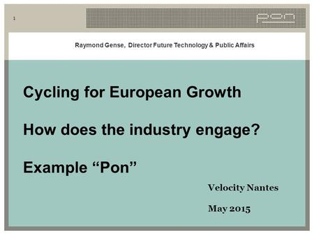 "Raymond Gense, Director Future Technology & Public Affairs 1 Cycling for European Growth How does the industry engage? Example ""Pon"" Velocity Nantes May."