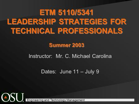 Engineering and Technology Management ETM 5110/5341 LEADERSHIP STRATEGIES FOR TECHNICAL PROFESSIONALS Summer 2003 Instructor: Mr. C. Michael Carolina Dates: