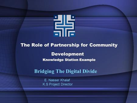The Role of Partnership for Community Development Knowledge Station Example Bridging The Digital Divide E. Nasser Khalaf K.S Project Director.