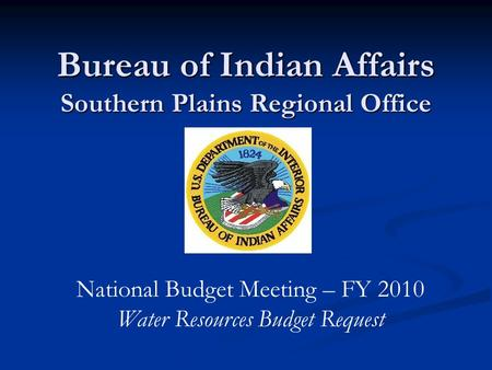 Bureau of Indian Affairs Southern Plains Regional Office National Budget Meeting – FY 2010 Water Resources Budget Request.
