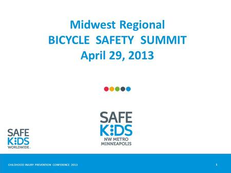 CHILDHOOD INJURY PREVENTION CONFERENCE 2013 Midwest Regional BICYCLE SAFETY SUMMIT April 29, 2013 1.
