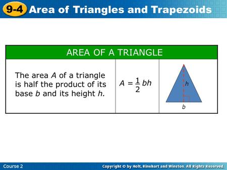 Course 2 9-4 Area of Triangles and Trapezoids AREA OF A TRIANGLE h b A = 1212 bh The area A of a triangle is half the product of its base b and its height.