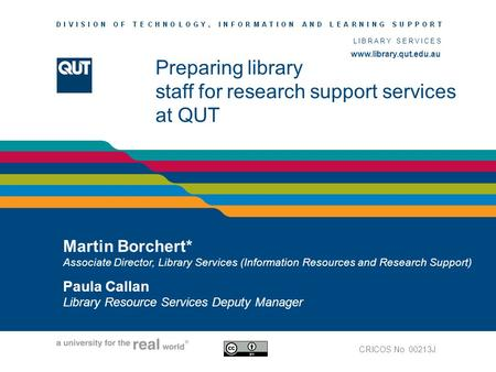 Www.library.qut.edu.au LIBRARY SERVICES www.library.qut.edu.au Preparing library staff for research support services at QUT Martin Borchert* Associate.