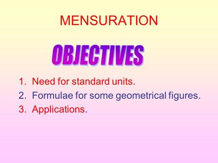 MENSURATION 1. Need for standard units. 2. Formulae for some geometrical figures. 3. Applications.