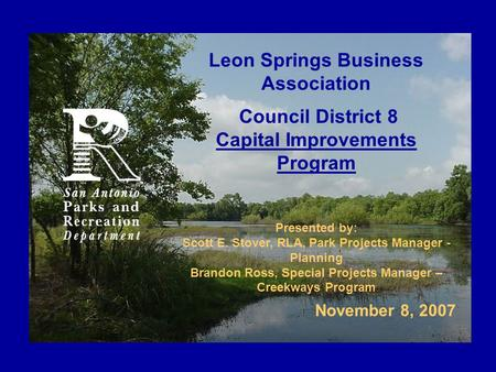 Leon Springs Business Association Council District 8 Capital Improvements Program Presented by: Scott E. Stover, RLA, Park Projects Manager - Planning.