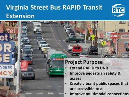 Virginia Street Bus RAPID Transit Extension Presentation to RTC July 17, 2015 Project Purpose Extend RAPID to UNR Improve pedestrian safety & access Create.