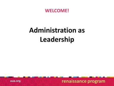 WELCOME! Administration as Leadership renaissance program.