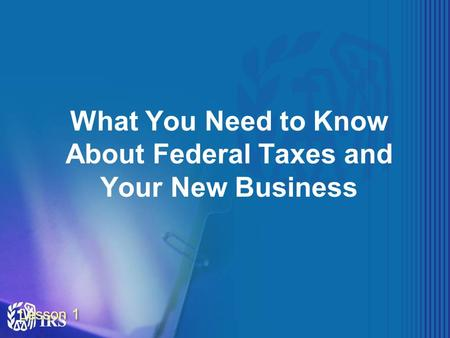 Lesson 1 What You Need to Know About Federal Taxes and Your New Business.