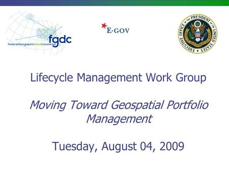 Lifecycle Management Work Group Moving Toward Geospatial Portfolio Management Tuesday, August 04, 2009.
