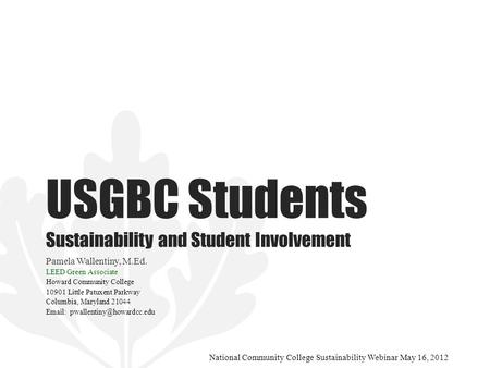 USGBC Students Sustainability and Student Involvement Pamela Wallentiny, M.Ed. LEED Green Associate Howard Community College 10901 Little Patuxent Parkway.