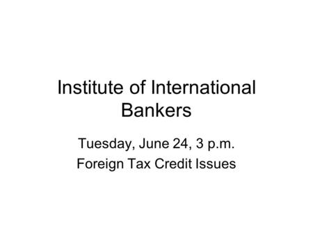 Institute of International Bankers Tuesday, June 24, 3 p.m. Foreign Tax Credit Issues.