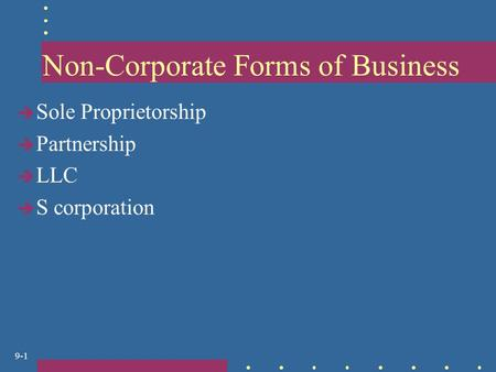 9-1 Non-Corporate Forms of Business  Sole Proprietorship  Partnership  LLC  S corporation.