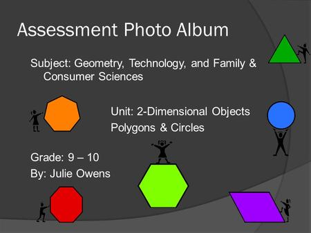 Assessment Photo Album Subject: Geometry, Technology, and Family & Consumer Sciences Grade: 9 – 10 By: Julie Owens Unit: 2-Dimensional Objects Polygons.